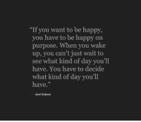 "Happy, Joel Osteen, and Be Happy: ""If you want to be happy,  you have to be happy on  purpose. When you wake  up, you can't just wait to  see what kind of day you'll  have. You have to decide  what kind of day you'll  have.""  Joel Osteen"