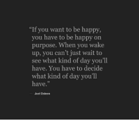 "Joel Osteen: ""If you want to be happy,  you have to be happy on  purpose. When you wake  up, you can't just wait to  see what kind of day you'll  have. You have to decide  what kind of day you'll  have.""  Joel Osteen"