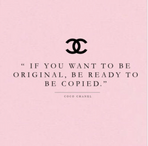 "Be Ready: IF YOU WANT TO BE  ORIGINAL, BE READY TO  BE COPIED.""  COCO  CHANEL"