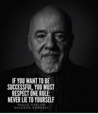 Respect, Never, and Paulo Coelho: IF YOU WANT TO BE  SUCCESSFUL YOU MUST  RESPECT ONE RULE:  NEVER LIE TO YOURSELF  PAULO COELHO  SUCCESS EMBASSY
