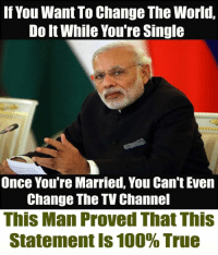 You Can Even: If You Want To Change The World,  Do It While You're Single  Once You're Married, You Can't Even  Change The TV Channel  This Man Proved That This  Statement is 100% True