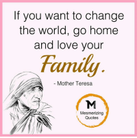 If You Want To Change The World Go Home And Love Your Mother Teresa