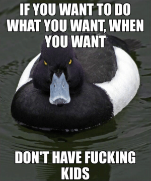 Fucking, Kids, and Freedom: IF YOU WANT TO DO  WHAT YOU WANT, WHEN  YOU WANT  DON'T HAVE FUCKING  KIDS To my buddy and anyone else who constantly moans about lack of freedom.