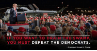 Trump, Com, and President: IF YOU WANT TO DRAIN THE SWAMP,  YOU MUST DEFEAT THE DEMOCRATS  -President Donald J. Trump If you want to drain the swamp, you must DEFEAT THE DEMOCRATS! vote.donaldjtrump.com