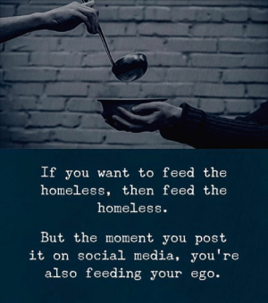 If You Wanted: If you want to feed the  homeless, then feed the  homeless.  But the moment you post  it on social media, you're  also feeding your ego.