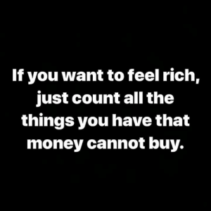 Money, Hood, and All The: If you want to feel rich,  just count all the  things you have that  money cannot buy. 💯