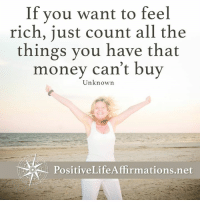 <3 Positive Life Affirmations  .: If you want to feel  rich, just count all the  things you have that  money can't buy  Unknown  PositiveLife Affirmations net <3 Positive Life Affirmations  .