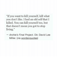 "Girl Memes, David Lee, and Archie: ""If you want to kill yourself, kill what  you don't like. I had an old self that I  killed. You can kill yourself too, but  that doesn't mean you got to stop  living.""  Archie's Final Project. Dir. David Lee  Miller. (via wordsnquotes) I love this quote"