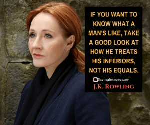 30 J.K. Rowling Quotes on Living, Dreaming, and Turning On the Light #sayingimages #jkrowlingquotes #jkrowlingquote #jkrowling #harrypotter: IF YOU WANT TO  KNOW WHAT A.  MAN'S LIKE, TAKE  A GOOD LOOK AT  HOW HE TREATS  HIS INFERIORS,  NOT HIS EQUALS.  SayingImages.com  J.K. ROWLING 30 J.K. Rowling Quotes on Living, Dreaming, and Turning On the Light #sayingimages #jkrowlingquotes #jkrowlingquote #jkrowling #harrypotter