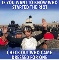 Something to remember about the events unfolding today at Sacred Stone Camp. #NoDAPL: IF YOU WANT TO KNOW WHO  STARTED THE RIOT  act.tw  ERA  O@wesenzinna  CHECK OUT WHO CAME  DRESSED FOR ONE Something to remember about the events unfolding today at Sacred Stone Camp. #NoDAPL