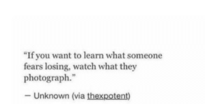 """Photograph: """"If you want to learn what someone  fears losing, watch what they  photograph.""""  - Unknown (via thexpotent)"""