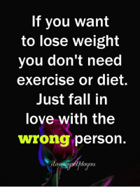 Fall, Love, and Exercise: If you want  to lose weight  you don't neeC  exercise or diet.  Just fall in  love with the  wrong person.