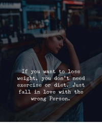 Fall, Love, and Exercise: If you want to lose  weight, you don't need  exercise or diet. Just  fall in love with the  wrong Person.