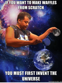 When You Ask an Astrophysicist for a Recipe: IF YOU WANT TO MAKE WAFFLES  FROM SCRATCH  YOU MUST FIRST INVENT THE  UNIVERSE  meme generator ne When You Ask an Astrophysicist for a Recipe