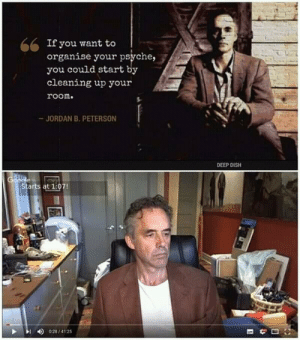 psyche: If you want to  organise your psyche,  you could start by  cleaning up your  room.  JORDAN B. PETERSON  DEEP DISH  Starts at 1:07!  028/4125
