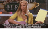 Love, Memes, and Money: IF YOU WANT TO RECEIVE E-MAILS ABOUT MY UPCOMING SHOWS  PLEASE GIVE ME MONEY SOI CAN BUY A COMPUTER She's love. Phoebe