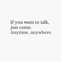 You, Just, and  Come: If you want to talk,  just come.  Anytime, anywhere.