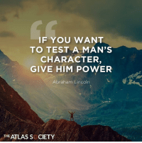 Abraham Lincoln, Memes, and True: IF YOU WANT  TO TEST A MAN'S  CHARACTER,  GIVE HIM POWER  Abraham Lincoln  THE ATLAS S CIETY So True... #ShrinkGovernment