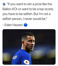 """Thoughts❓🧐: """"If you want to win a prize like the  Ballon d'Or or want to be a top scorer,  you have to be selfish. But I'm not a  selfish person, I never would be.  Eden Hazara Thoughts❓🧐"""