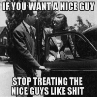Memes, Shit, and 🤖: IF YOU WANTA NICE GUV  STOP TREATING THE  NICE GUYS LIKE SHIT Myster