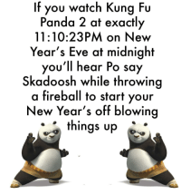 "Dank, Meme, and Panda: If you watch Kung Fu  Panda 2 at exactly  11:10:23PM on New  Year's Eve at midnight  you'll hear Po say  Skadoosh while throwing  a fireball to start your  New Year's off blowing  things up <p>Cant wait via /r/dank_meme <a href=""http://ift.tt/2zhHKrF"">http://ift.tt/2zhHKrF</a></p>"