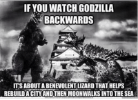 Godzilla doing the right thing: IF YOU WATCHGODZILLA  BACKWARDS  ITSABOUTABENEVOLENTILIZARD THAT HELPS  REBUILDA CITY ANDTHEN MOONWALKSINTO THE SEA Godzilla doing the right thing