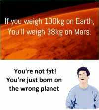 Youre Not Fat: If you weigh 100kg on Earth,  You'll weigh 38kg on Mars  You're not fat!  You're just born on  the wrong planet