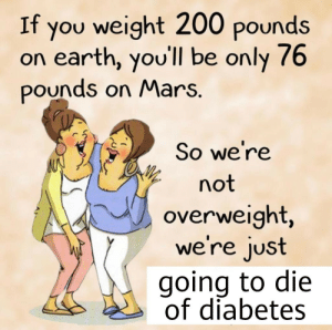 I hate my wife: If you weight 200 pounds  on earth, you'll be only 76  pounds on Mars.  So we're  not  overweight,  we're just  going to die  of diabetes I hate my wife