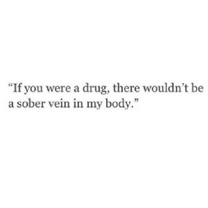 "https://iglovequotes.net/: ""If you were a drug, there wouldn't be  a sober vein in my body."" https://iglovequotes.net/"