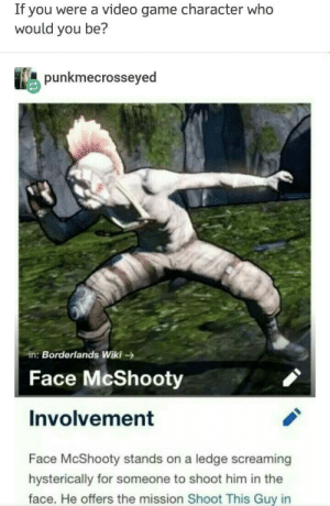 Game, Video, and Wiki: If you were a video game character who  would you be?  unkmecrosseyed  in: Borderlands Wiki-  Face McShooty  Involvement  Face McShooty stands on a ledge screaming  hysterically for someone to shoot him in the  face. He offers the mission Shoot This Guy in meirl