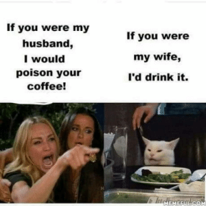 Marriage… Just why???: If you were my  If you were  husband,  I would  poison your  my wife,  l'd drink it.  coffee!  IMEMEFUL COM Marriage… Just why???
