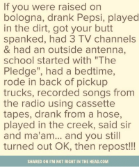 """School Starting: If you were raised on  bologna, drank Pepsi, played  in the dirt, got your butt  spanked, had 3 TV channels  & had an outside antenna,  school started with """"The  Pledge"""", had a bedtime,  rode in back of pickup  trucks, recorded songs from  the radio using cassette  tapes, drank from a hose,  played in the creek, said sir  and ma'am... and you still  turned out OK, then repost  SHARED ON IM NOT RIGHTIN THE HEAD.COM"""