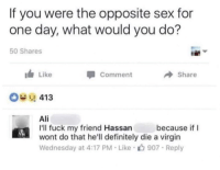 Ali, Definitely, and Friends: If you were the opposite sex for  one day, what would you do?  50 Shares  Like  Comment  Share  Ali  I'll fuck my friend Hassan  wont do that he'll definitely die a virgin  Wednesday at 4:17 PM Like 907 Reply  because if I memehumor:  Friends in need are friends in deed.