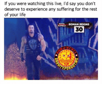 Instagram, Life, and Meme: If you were watching this live, I'd say you don't  deserve to experience any suffering for the rest  of your life  ROYAL ROMAN REIGNS  RUMBLE  30  觖  on InSTAGRAM  FORG Not hating tho. Just saying this was the best way Vince could get heel heat, and it worked 😂😂 romanreigns royalrumble wrestling prowrestling professionalwrestling meme wrestlingmemes wwememes wwe nxt raw mondaynightraw sdlive smackdownlive tna impactwrestling totalnonstopaction impactonpop boundforglory bfg xdivision njpw newjapanprowrestling roh ringofhonor luchaunderground pwg