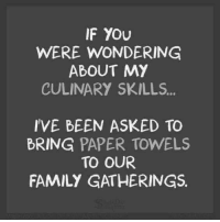 Dank, Family, and Been: IF YOU  WERE WONDERING  ABOUT MY  CULINARY SKILLS.  IVE BEEN ASKED TO  BRING PAPER TOWELS  TO OUR  FAMILY GATHERINGS.