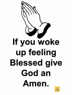 Blessed, God, and Light: If you woke  up feeling  Blessed give  God an  Amen  LIGHT