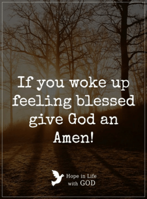 Blessed, God, and Life: If you woke up  feeling blessed  give God an  Amen!  Hope in Life  with GOD Amen