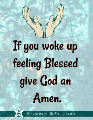 Blessed, God, and Memes: If you woke up  feeling Blessed  give God an  men.  AdvancedLifeSkills.com Amen!
