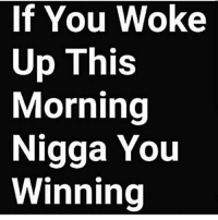 GoodMorning: If You Woke  Up This  Morning  Nigga You  Winning GoodMorning