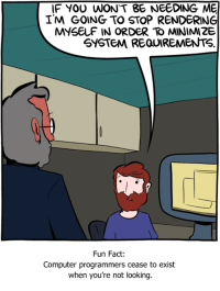 http://www.smbc-comics.com/comic/rendering: IF YOU WONT BE NEEDING ME  I'M GOING TO STOP RENDERING  SYSTEM REQUIREMENTS  Fun Fact:  Computer programmers cease to exist  when you're not looking. http://www.smbc-comics.com/comic/rendering