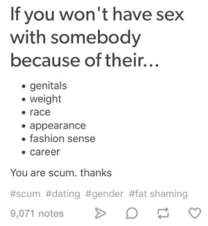 Tumblr says I'm scum.: If you won't have sex  with somebody  because of their...  genitals  weight  race  . appearance  fashion sense  career  You are scum. thanks  #scum #dating #gender #fat shaming  9,071 notes D Tumblr says I'm scum.