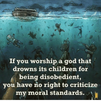 Memes, Criticism, and Morality: If you worship a god that  drowns its children for  f being disobedient,  you have no right to criticize  my moral standards. No excuse is valid here.  (The Prophet)