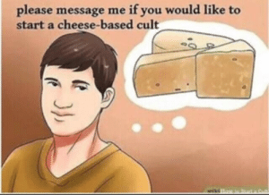 If You Would: if you would like to  please message me  start a cheese-based cult