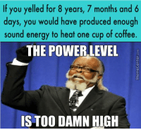 The power within.: If you yelled for 8 years, 7 months and 6  days, you would have produced enough  sound energy to heat one cup of coffee.  THE POWER LEVEL  IS TOO DAMN HIGH The power within.