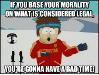 Bad Time: IF YOUBASE YOUR MORALITY  ON WHAT ISCONSIDERED LEGAL  NGTRUCTOR  YOURE GONNA HAVE A BAD TIME!