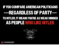 Memes, 🤖, and Comparison: IF YOUCOMPARE AMERICAN POLITICIANS  REGARDLESS OF PARTY  TO HITLER.IT MEANS YOURE AS WEAK MINDED  ASPEOPLE WHO LIKE HITLER.  O ORANGERUP There's no comparison.   RangerUp.com