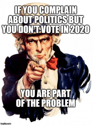 advice-animal:  Listen to Uncle Sam: IF YOUCOMPLAIN  ABOUT POLITICSBUT  YOUDON'TVOTEIN 2020  YOU ARE PART  OF THE PROBLEM  imglip.com advice-animal:  Listen to Uncle Sam