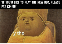 """Memes, 🤖, and Dlc: """"IF YOU'D LIKE TO PLAY THE NEW DLC, PLEASE  PAY E14.991  tho y tho"""