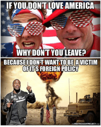 Memes, 🤖, and Foreigner: IF YOUDON'T LOVE AMERICA  WHYDONTYOU LEAVE  BE A  OFITS FOREIGN POLICY  FREETHOUGHT PROJECT  COM That answer your cliched question?   Time to Get involved, you live here Graphic by: The Free Thought Project