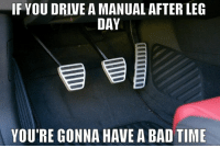Leg Day, After Leg Day, and Leg: IF YOUDRIVE A MANUAL AFTER LEG  DAY  YOU'RE GONNA HAVE A BAD TIME Leg day isn't over... 😂  All Things Cars